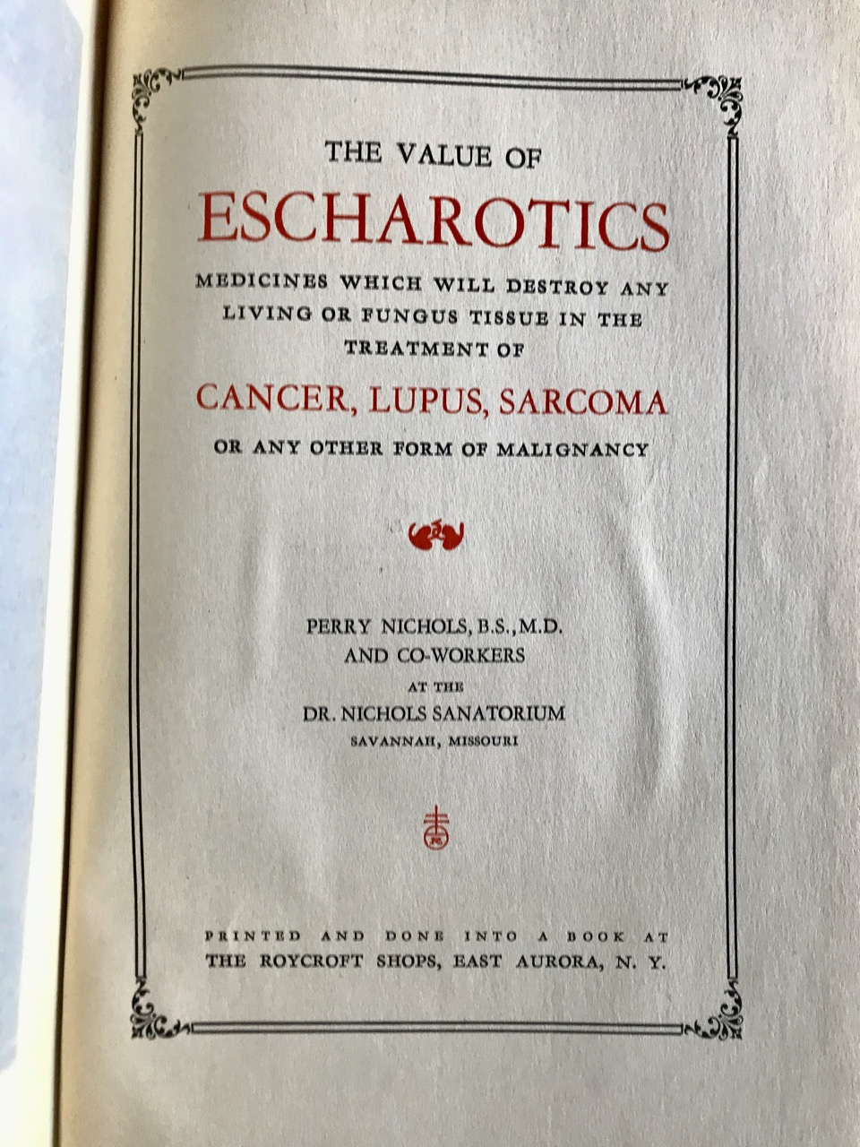 Image for Cancer: It's Proper Treatment and Cure / The Dr. Nichols Sanatorium / The Value of Escharotics - or Medicines whih will Destroy any Living or Fungus Tissue in the Treatment of Cancer, Lupus, Chronic Ulcers and Tumors